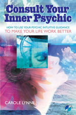 Consult Your Inner Psychic : How to Use Intuitive Guidance to Make Your Life Work Better - Carole Lynne