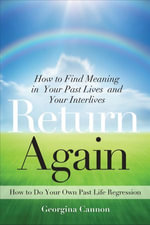 Return Again : How to Find Meaning in Your Past Lives and Your Interlives - Georgina Cannon