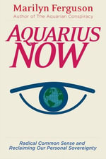 Aquarius Now : Radical Common Sense And Reclaiming Our Personal Sovereignty - Marilyn Ferguson