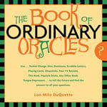 The Book Of Ordinary Oracles : Use Pocket Change, Popsicle Sticks, a TV Remote, this Book, and More to Predict the Future and Answer Your Questions - Lon Milo DuQuette