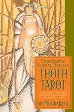 Understanding Aleister Crowley's Thoth Tarot : An Authoritative Examination of the World's Most Fascinating and Magical Tarot Cards - Lon Milo DuQuette