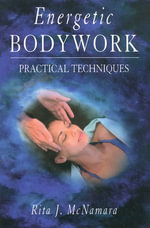 Energetic Bodywork : Practical Techniques - Rita J. McNamara