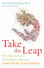 Take the Leap : Do What You Love 15 Minutes a Day and Create the Life of Your Dreams - Heather McCloskey Beck