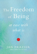 The Freedom of Being : At Ease with What Is - Jan Frazier