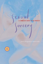 Sexual Sorcery : A Complete Guide To Sex Magick - Jason Augustus Newcomb