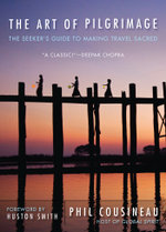 The Art of Pilgrimage : The Seeker's Guide to Making Travel Sacred - Phil Cousineau