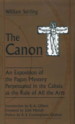 The Canon : An Exposition of the Pagan Mystery Perpetuated in the Cabala As the Rule of All Arts - William Stirling