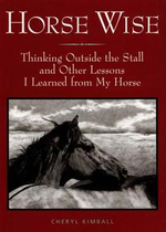 Horse Wise : Thinking Outside the Stall Other Lessons I Learned from My Horse - Cheryl Kimball