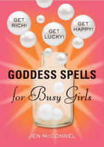 Goddess Spells for Busy Girls : Get Rich, Get Happy, Get Lucky - Jen McConnel