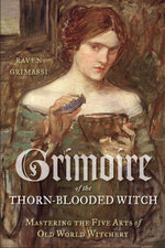 Grimoire of the Thorn-Blooded Witch : Mastering the Five Arts of Old World Witchery - Raven Grimassi