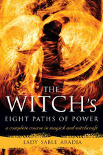The Witch's Eight Paths of Power : A Complete Course in Magick and Witchcraft - Lady Sable Aradia