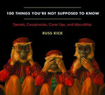 100 Things You're Not Supposed to Know : Secrets, Conspiracies, Cover Ups, and Absurdities