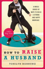 How to Raise a Husband : A Whole Bunch of Ways to Build a Strong and Happy Marriage - Tonilyn Hornung