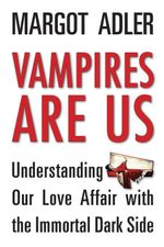 Vampires Are Us : Understanding Our Love Affair with the Immortal Dark Side - Margot Adler
