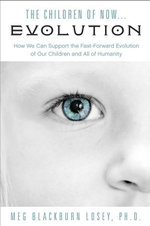 The Children of Now... Evolution : How We Can Support the Fast-Forward Evolution of Our Children and All of Humanity - Meg Blackburn Losey