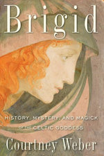 Brigid : History, Mystery, and Magick of the Celtic Goddess - Courtney Weber