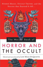 The Weiser Book of Horror and the Occult : Hidden Magic, Occult Truths, and the Stories That Started It All