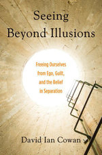 Seeing Beyond Illusions : Freeing Ourselves from Ego, Guilt, and the Belief in Separation - David Cowan
