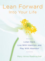 Lean Forward into Your Life : Listen Hard, Live With Intention, and Play With Abandon - Mary Anne Radmacher