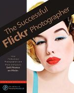 The Successful Flickr Photographer - The Editors of Photopreneur