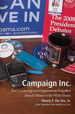 Campaign Inc. : How Leadership and Organization Propelled Barack Obama to the White House - Henry F. De Sio, Jr.