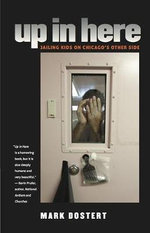 Up in Here : Jailing Kids on Chicago's Other Side - Mark Dostert