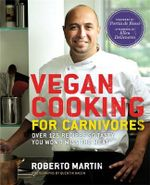 Vegan Cooking for Carnivores : Over 125 Recipes So Tasty You Won't Miss the Meat - Roberto Martin