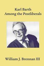 Karl Barth Among the Postliberals : Asbury Theological Seminary Series in World Christian Revita - William J. Brennan III