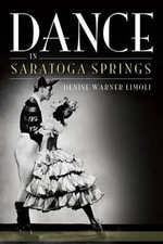 Dance in Saratoga Springs : A Life in Ballet, from the Kirov to the Abt - Denise Limoli