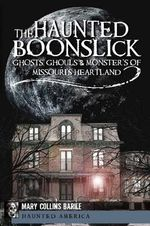 The Haunted Boonslick : Ghosts, Ghouls and Monsters of Missouri's Heartland - Mary Collins Barile