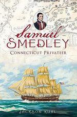 Samuel Smedley : Connecticut Privateer - Jackson Kuhl