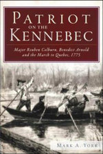 Patriot on the Kennebec : Major Reuben Colburn, Benedict Arnold and the March to Quebec, 1775 - Mark A York