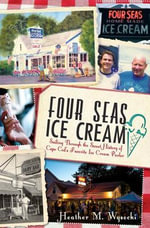 Four Seas Ice Cream : Sailing Through the Sweet History of Cape Cod's Favorite Ice Cream Parlor - Heather Wysocki