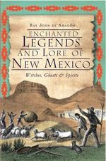 Enchanted Legends and Lore of New Mexico : Witches, Ghosts and Spirits - Ray John De Aragon