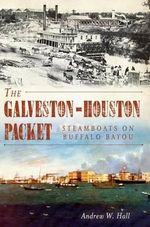 The Galveston-Houston Packet : Steamboats on Buffalo Bayou - Andrew W Hall