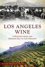 Los Angeles Wine : A History from the Mission Era to the Present - Stuart Douglass Byles