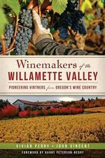 Winemakers of the Willamette Valley : Pioneering Vintners from Oregon's Wine Country - Vivian Perry