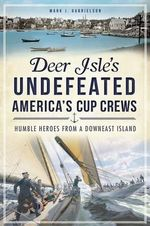 Deer Isle's Undefeated America's Cup Crews : Humble Heroes from a Downeast Island - Mark J Gabrielson