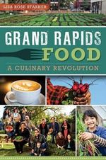 Grand Rapids Food : A Culinary Revolution - Lisa Rose Starner
