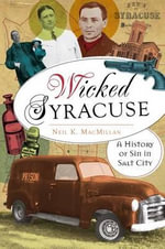Wicked Syracuse : A History of Sin in Salt City - Neil K MacMillan