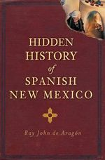 Hidden History of Spanish New Mexico : Witches, Ghosts and Spirits - Ray John De Aragon
