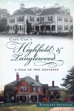 Cape Cod's Highfield & Tanglewood : A Tale of Two Cottages - Kathleen Brunelle