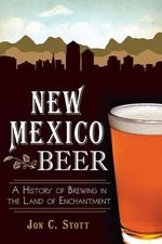 New Mexico Beer : A History of Brewing in the Land of Enchantment - Professor Emeritus Jon C Stott