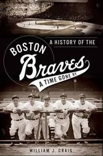 A History of the Boston Braves : A Time Gone by - William J Craig