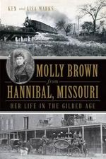 Molly Brown from Hannibal, Missouri : Her Life in the Gilded Age - Ken Marks