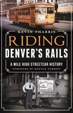 Riding Denver's Rails : A Mile-High Streetcar History - Kevin Pharris