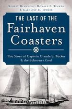 The Last of the Fairhaven Coasters : The Story of Captain Claude S. Tucker and the Schooner Coral - Robert Demanche