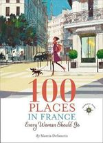 100 Places in France Every Woman Should Go - Shawnie K. Foy