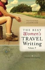 Best Women's Travel Writing : True Stories from Around the World : Volume 9
