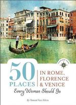 50 Places in Rome, Florence and Venice Every Woman Should Go : Includes Budget Tips, Online Resources, & Golden Days : 100 Places Series - Susan Van Allen